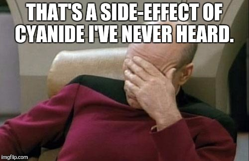 Captain Picard Facepalm Meme | THAT'S A SIDE-EFFECT OF CYANIDE I'VE NEVER HEARD. | image tagged in memes,captain picard facepalm | made w/ Imgflip meme maker