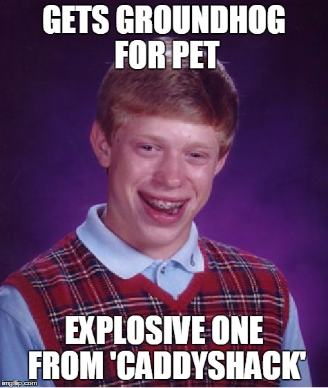 Bad Luck Brian Meme | GETS GROUNDHOG FOR PET EXPLOSIVE ONE FROM 'CADDYSHACK' | image tagged in memes,bad luck brian | made w/ Imgflip meme maker