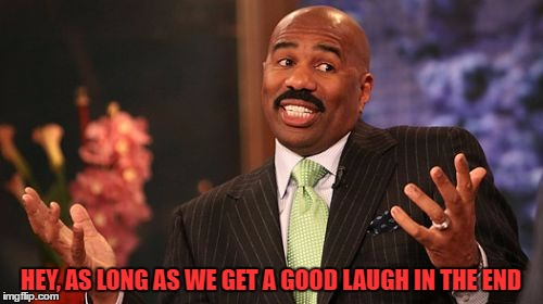 Steve Harvey Meme | HEY, AS LONG AS WE GET A GOOD LAUGH IN THE END | image tagged in memes,steve harvey | made w/ Imgflip meme maker