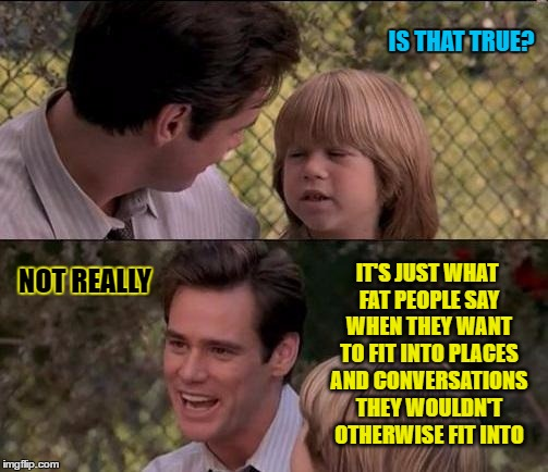 IS THAT TRUE? NOT REALLY IT'S JUST WHAT FAT PEOPLE SAY WHEN THEY WANT TO FIT INTO PLACES AND CONVERSATIONS THEY WOULDN'T OTHERWISE FIT INTO | made w/ Imgflip meme maker