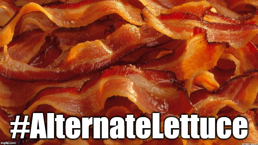 Bacon | #AlternateLettuce | image tagged in bacon,memes,funny memes,funny because it's true,alternate facts,alternate lettuce | made w/ Imgflip meme maker