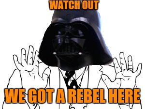 WATCH OUT WE GOT A REBEL HERE | made w/ Imgflip meme maker