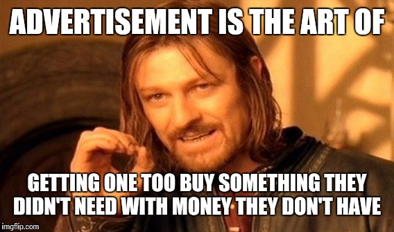 One Does Not Simply Meme | ADVERTISEMENT IS THE ART OF GETTING ONE TOO BUY SOMETHING THEY DIDN'T NEED WITH MONEY THEY DON'T HAVE | image tagged in memes,one does not simply | made w/ Imgflip meme maker