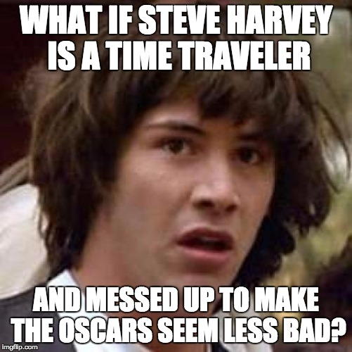 Conspiracy Keanu Meme | WHAT IF STEVE HARVEY IS A TIME TRAVELER AND MESSED UP TO MAKE THE OSCARS SEEM LESS BAD? | image tagged in memes,conspiracy keanu | made w/ Imgflip meme maker