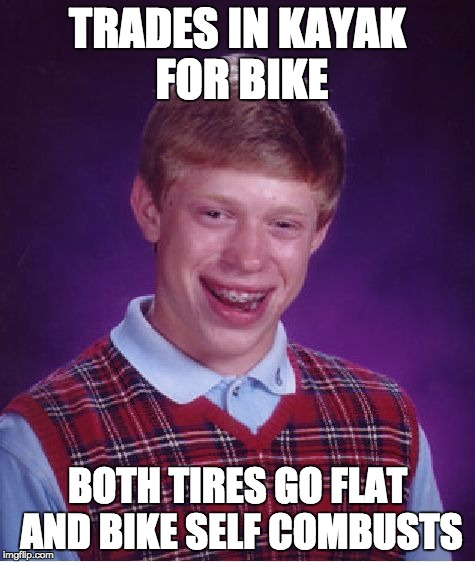 Bad Luck Brian Meme | TRADES IN KAYAK FOR BIKE BOTH TIRES GO FLAT AND BIKE SELF COMBUSTS | image tagged in memes,bad luck brian | made w/ Imgflip meme maker