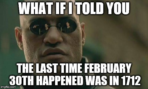 Matrix Morpheus Meme | WHAT IF I TOLD YOU THE LAST TIME FEBRUARY 30TH HAPPENED WAS IN 1712 | image tagged in memes,matrix morpheus | made w/ Imgflip meme maker