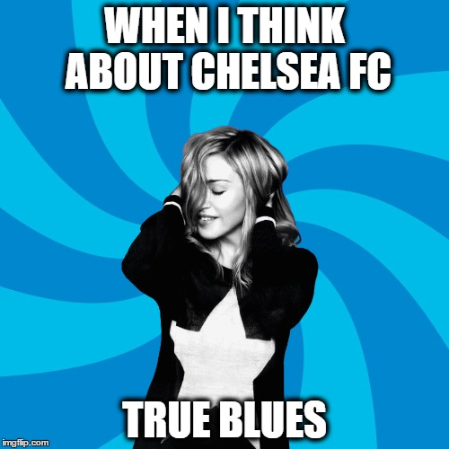 Madonna - Secret Chelsea FC Fan | WHEN I THINK ABOUT CHELSEA FC TRUE BLUES | image tagged in madonna,soccer,football,chelsea fc,true blues,true blue | made w/ Imgflip meme maker