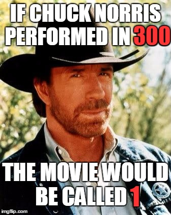 Norris vs Sparta and Persia | IF CHUCK NORRIS PERFORMED IN 300 THE MOVIE WOULD BE CALLED 1 300 1 | image tagged in memes,chuck norris,trhtimmy,300 | made w/ Imgflip meme maker