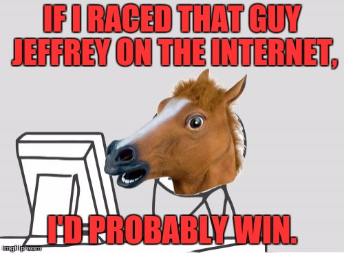 Computer Horse | IF I RACED THAT GUY JEFFREY ON THE INTERNET, I'D PROBABLY WIN. | image tagged in memes,computer horse | made w/ Imgflip meme maker