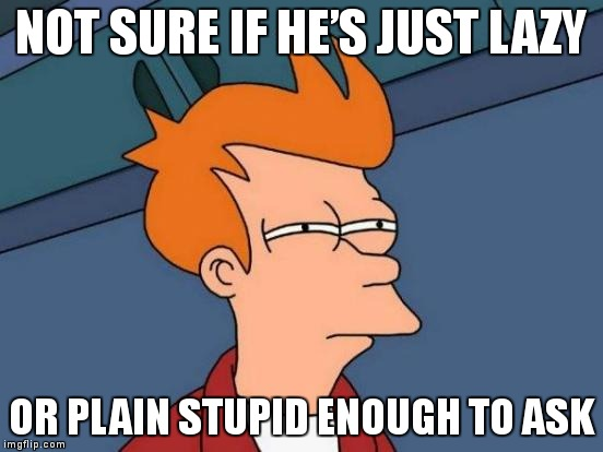 That moment a computer science student asks you if you could write up his final project for him… | NOT SURE IF HE'S JUST LAZY OR PLAIN STUPID ENOUGH TO ASK | image tagged in memes,futurama fry,funny,computer science | made w/ Imgflip meme maker