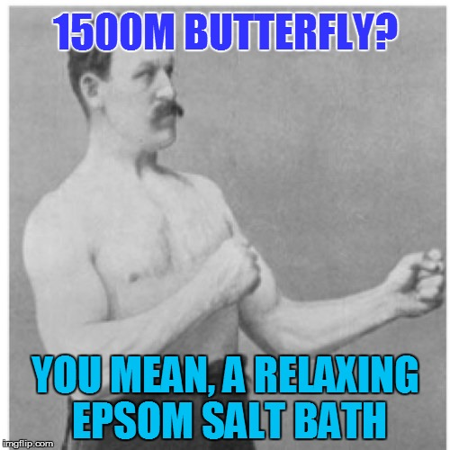 Overly Manly Man Meme | 1500M BUTTERFLY? YOU MEAN, A RELAXING EPSOM SALT BATH | image tagged in memes,overly manly man | made w/ Imgflip meme maker