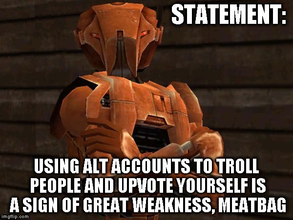 KOTOR Alt Using Troll Awareness Meme | STATEMENT: USING ALT ACCOUNTS TO TROLL PEOPLE AND UPVOTE YOURSELF IS A SIGN OF GREAT WEAKNESS, MEATBAG | image tagged in hk-47,memes,imgflip humor,alt using trolls,awareness,alt accounts | made w/ Imgflip meme maker