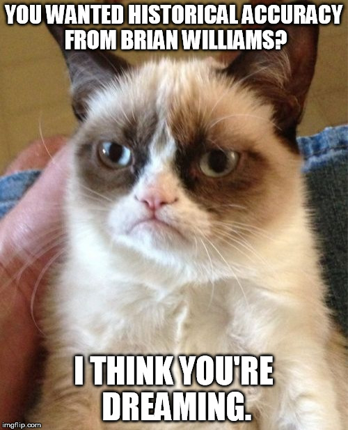 Grumpy Cat Meme | YOU WANTED HISTORICAL ACCURACY FROM BRIAN WILLIAMS? I THINK YOU'RE DREAMING. | image tagged in memes,grumpy cat | made w/ Imgflip meme maker