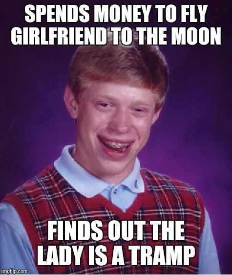 Bad Luck Brian Meme | SPENDS MONEY TO FLY GIRLFRIEND TO THE MOON FINDS OUT THE LADY IS A TRAMP | image tagged in rat pack week | made w/ Imgflip meme maker