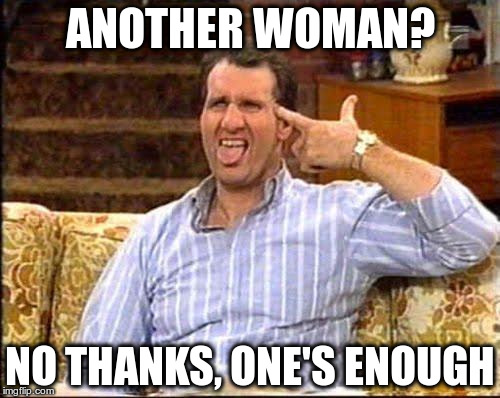 al bundy couch shooting |  ANOTHER WOMAN? NO THANKS, ONE'S ENOUGH | image tagged in al bundy couch shooting | made w/ Imgflip meme maker