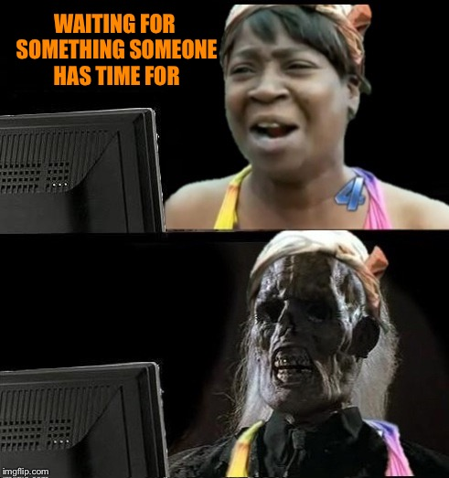 Sweet Brown waiting | WAITING FOR SOMETHING SOMEONE HAS TIME FOR | image tagged in sweet brown waiting | made w/ Imgflip meme maker