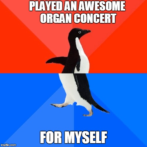 Do you ever just lose all sense of time while you're venting on the organ? (or flute, guitar, bongos, whatever you play) | PLAYED AN AWESOME ORGAN CONCERT FOR MYSELF | image tagged in memes,socially awesome awkward penguin,instruments,organ,organ music,wurlitzer | made w/ Imgflip meme maker