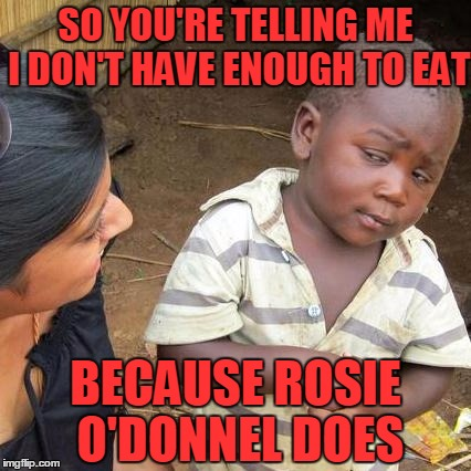 Third World Skeptical Kid Meme | SO YOU'RE TELLING ME I DON'T HAVE ENOUGH TO EAT BECAUSE ROSIE O'DONNEL DOES | image tagged in memes,third world skeptical kid | made w/ Imgflip meme maker