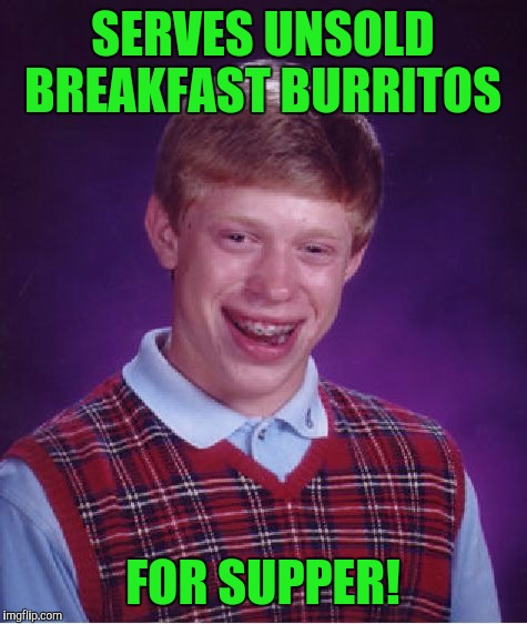 Bad Luck Brian Meme | SERVES UNSOLD BREAKFAST BURRITOS FOR SUPPER! | image tagged in memes,bad luck brian | made w/ Imgflip meme maker