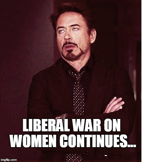 Fixed2 | LIBERAL WAR ON WOMEN CONTINUES... | image tagged in fixed2 | made w/ Imgflip meme maker