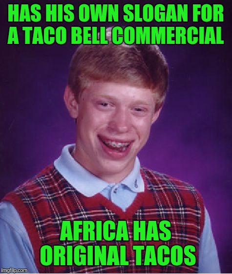 Bad Luck Brian Meme | HAS HIS OWN SLOGAN FOR A TACO BELL COMMERCIAL AFRICA HAS ORIGINAL TACOS | image tagged in memes,bad luck brian | made w/ Imgflip meme maker