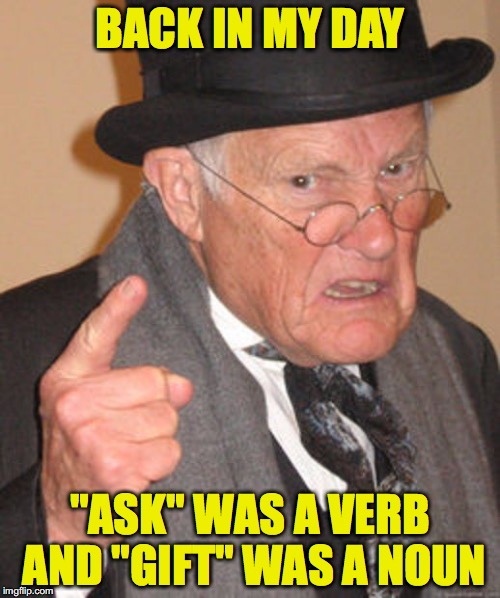"Back in my day | BACK IN MY DAY ""ASK"" WAS A VERB AND ""GIFT"" WAS A NOUN 