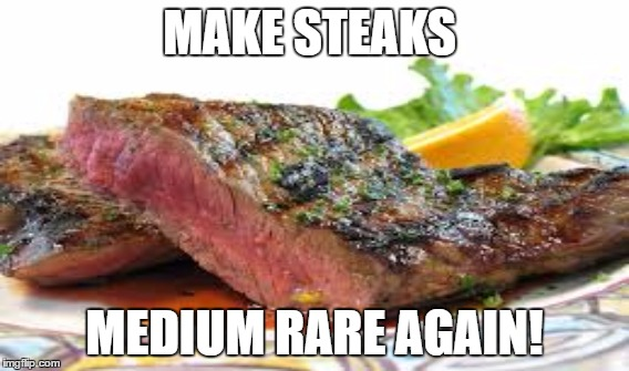 How steak should be eaten. | MAKE STEAKS MEDIUM RARE AGAIN! | image tagged in donald trump | made w/ Imgflip meme maker