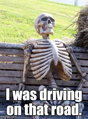 Waiting Skeleton Meme | I was driving on that road. | image tagged in memes,waiting skeleton | made w/ Imgflip meme maker