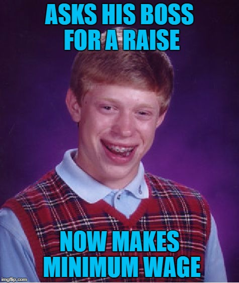 The Luck is Real |  ASKS HIS BOSS FOR A RAISE; NOW MAKES MINIMUM WAGE | image tagged in memes,bad luck brian,funny | made w/ Imgflip meme maker