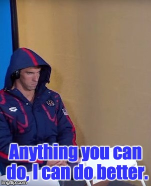 Michael Phelps Is Not Impressed | Anything you can do, I can do better. | image tagged in michael phelps is not impressed | made w/ Imgflip meme maker