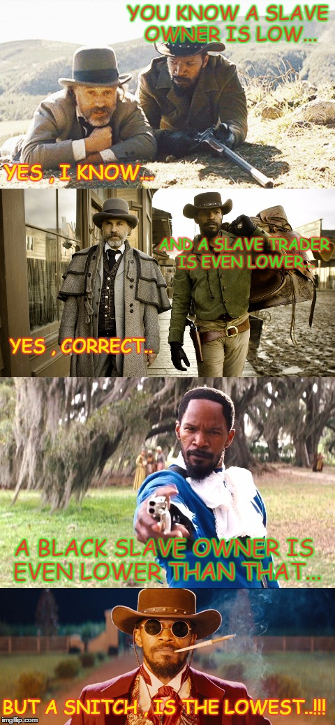 the lowest lifeform | YOU KNOW A SLAVE OWNER IS LOW... YES , I KNOW... AND A SLAVE TRADER IS EVEN LOWER... YES , CORRECT.. A BLACK SLAVE OWNER IS EVEN LOWER THAN  | image tagged in racism,django unchained | made w/ Imgflip meme maker