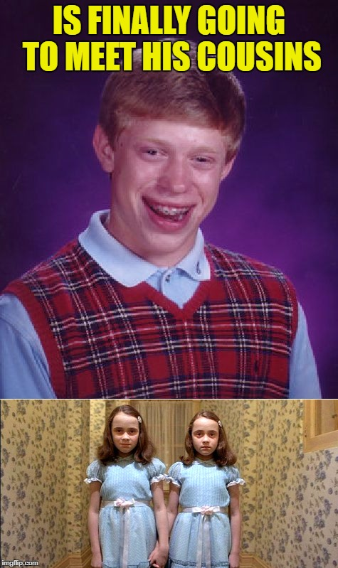 More Bad Luck |  IS FINALLY GOING TO MEET HIS COUSINS | image tagged in bad luck brian,memes,funny | made w/ Imgflip meme maker