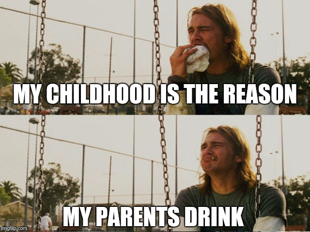 MY CHILDHOOD IS THE REASON MY PARENTS DRINK | made w/ Imgflip meme maker