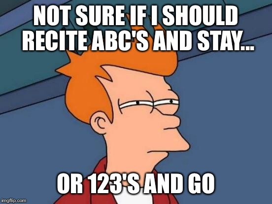 Futurama Fry Meme | NOT SURE IF I SHOULD RECITE ABC'S AND STAY... OR 123'S AND GO | image tagged in memes,futurama fry | made w/ Imgflip meme maker