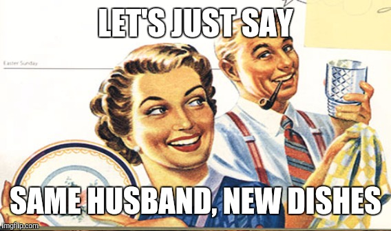 LET'S JUST SAY SAME HUSBAND, NEW DISHES | made w/ Imgflip meme maker