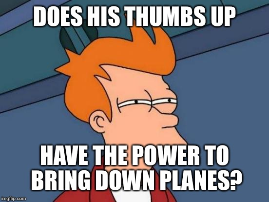 Futurama Fry Meme | DOES HIS THUMBS UP HAVE THE POWER TO BRING DOWN PLANES? | image tagged in memes,futurama fry | made w/ Imgflip meme maker