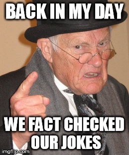 Back In My Day Meme | BACK IN MY DAY WE FACT CHECKED OUR JOKES | image tagged in memes,back in my day | made w/ Imgflip meme maker