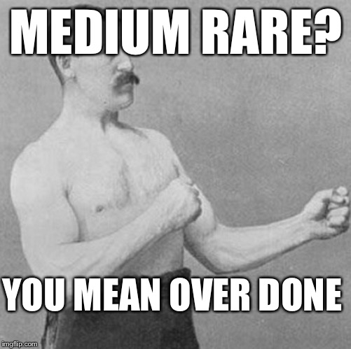MEDIUM RARE? YOU MEAN OVER DONE | made w/ Imgflip meme maker