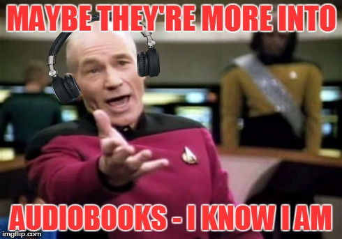MAYBE THEY'RE MORE INTO AUDIOBOOKS - I KNOW I AM | made w/ Imgflip meme maker