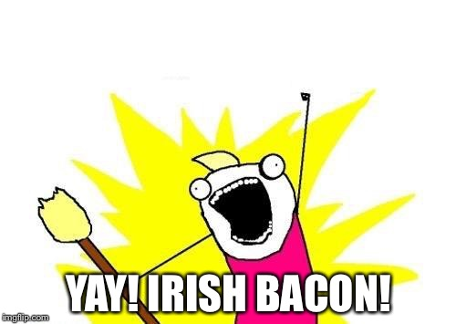 X All The Y Meme | YAY! IRISH BACON! | image tagged in memes,x all the y | made w/ Imgflip meme maker