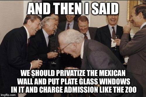 Laughing Men In Suits Meme | AND THEN I SAID WE SHOULD PRIVATIZE THE MEXICAN WALL AND PUT PLATE GLASS WINDOWS IN IT AND CHARGE ADMISSION LIKE THE ZOO | image tagged in memes,laughing men in suits | made w/ Imgflip meme maker