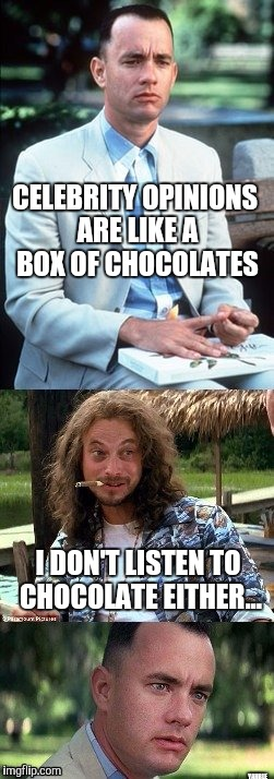 Chocolate box | CELEBRITY OPINIONS ARE LIKE A BOX OF CHOCOLATES YAHBLE I DON'T LISTEN TO CHOCOLATE EITHER... | image tagged in forrest gump box of chocolates | made w/ Imgflip meme maker