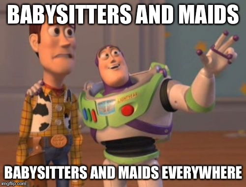 X, X Everywhere Meme | BABYSITTERS AND MAIDS BABYSITTERS AND MAIDS EVERYWHERE | image tagged in memes,x x everywhere | made w/ Imgflip meme maker