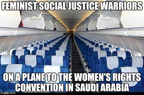 They're too afraid to whine where the issues really matter | FEMINIST SOCIAL JUSTICE WARRIORS ON A PLANE TO THE WOMEN'S RIGHTS CONVENTION IN SAUDI ARABIA | image tagged in memes,feminism,isis,college liberal,womens rights,funny | made w/ Imgflip meme maker