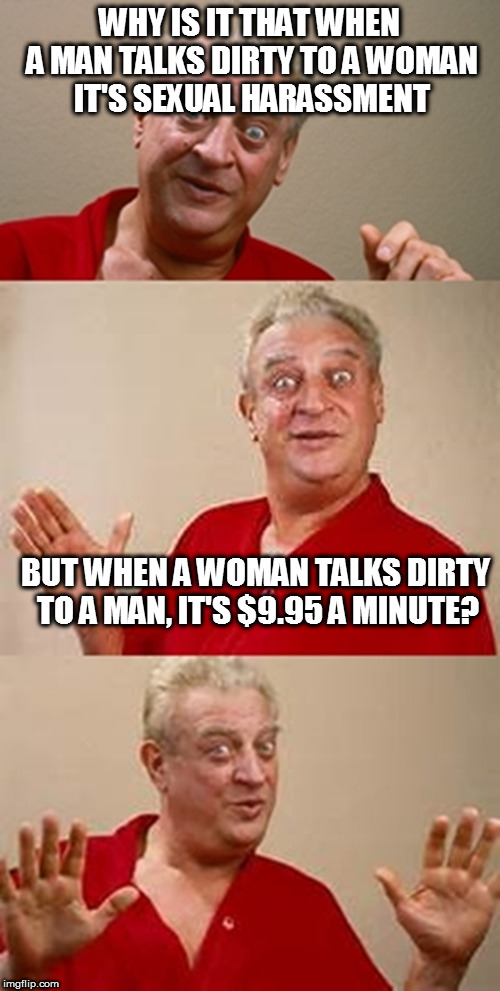 Bad Pun Dangerfield | WHY IS IT THAT WHEN A MAN TALKS DIRTY TO A WOMAN IT'S SEXUAL HARASSMENT BUT WHEN A WOMAN TALKS DIRTY TO A MAN, IT'S $9.95 A MINUTE? | image tagged in bad pun dangerfield,sexism,sexual harassment | made w/ Imgflip meme maker