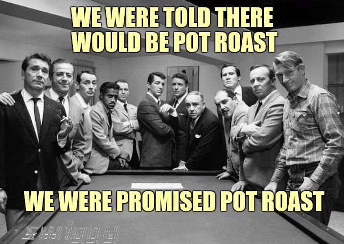 Rat Pack Week! A Lynch1979 event | WE WERE TOLD THERE WOULD BE POT ROAST WE WERE PROMISED POT ROAST | image tagged in lynch1979,rat pack | made w/ Imgflip meme maker