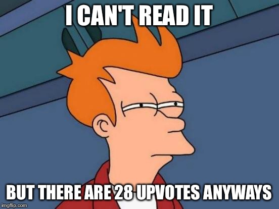 Futurama Fry Meme | I CAN'T READ IT BUT THERE ARE 28 UPVOTES ANYWAYS | image tagged in memes,futurama fry | made w/ Imgflip meme maker