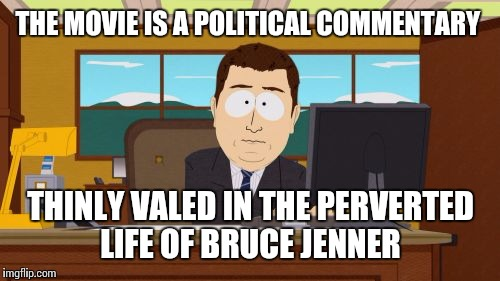 Aaaaand Its Gone Meme | THE MOVIE IS A POLITICAL COMMENTARY THINLY VALED IN THE PERVERTED LIFE OF BRUCE JENNER | image tagged in memes,aaaaand its gone | made w/ Imgflip meme maker
