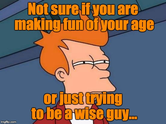 Futurama Fry Meme | Not sure if you are making fun of your age or just trying to be a wise guy... | image tagged in memes,futurama fry | made w/ Imgflip meme maker