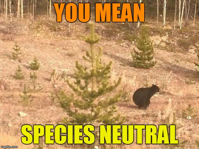 YOU MEAN SPECIES NEUTRAL | made w/ Imgflip meme maker